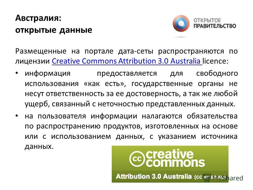 Австралия: открытые данные Размещенные на портале дата-сеты распространяются по лицензии Creative Commons Attribution 3.0 Australia licence:Creative Commons Attribution 3.0 Australia информация предоставляется для свободного использования «как есть»,