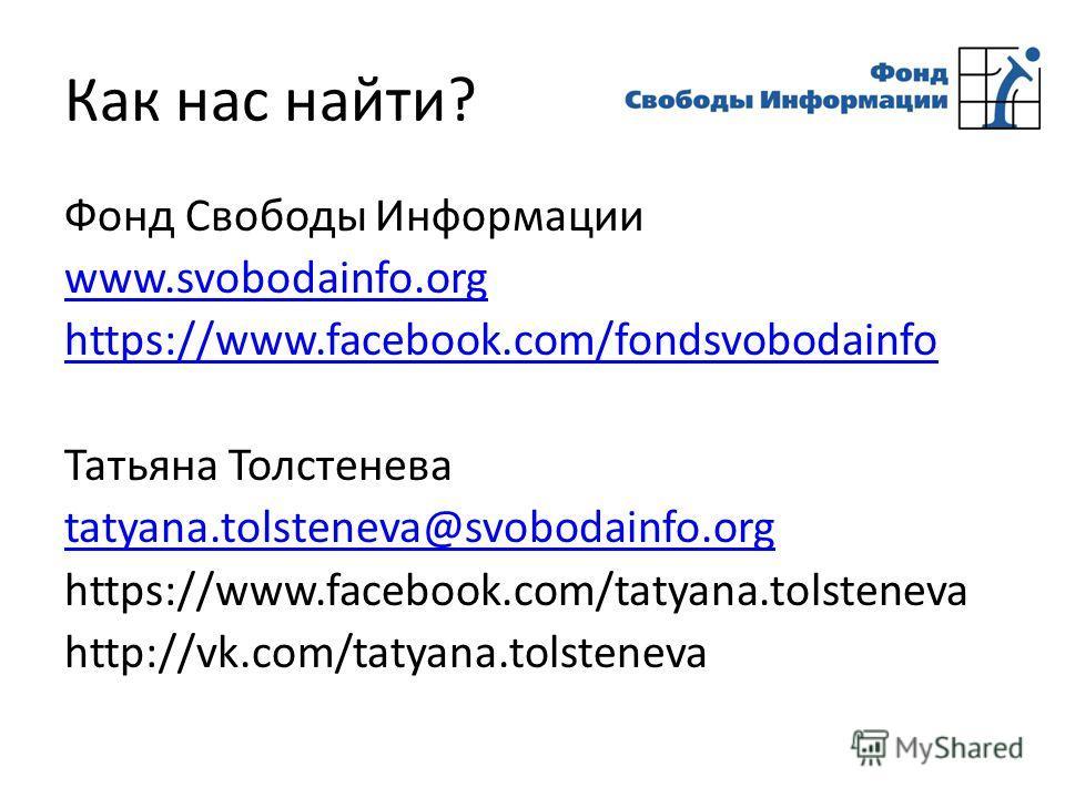 Как нас найти? Фонд Свободы Информации www.svobodainfo.org https://www.facebook.com/fondsvobodainfo Татьяна Толстенева tatyana.tolsteneva@svobodainfo.org https://www.facebook.com/tatyana.tolsteneva http://vk.com/tatyana.tolsteneva