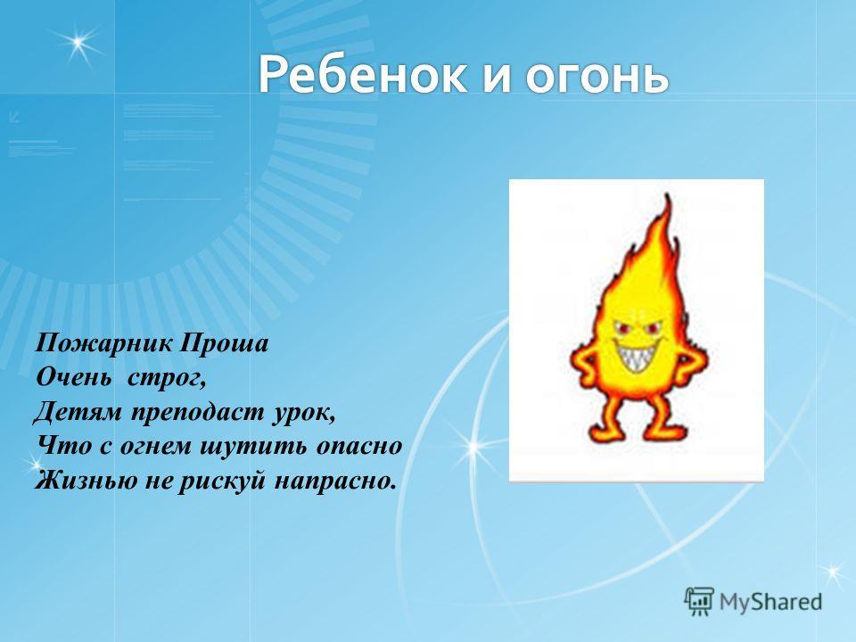 Ребенок и огонь Пожарник Проша Очень строг, Детям преподаст урок, Что с огнем шутить опасно Жизнью не рискуй напрасно.
