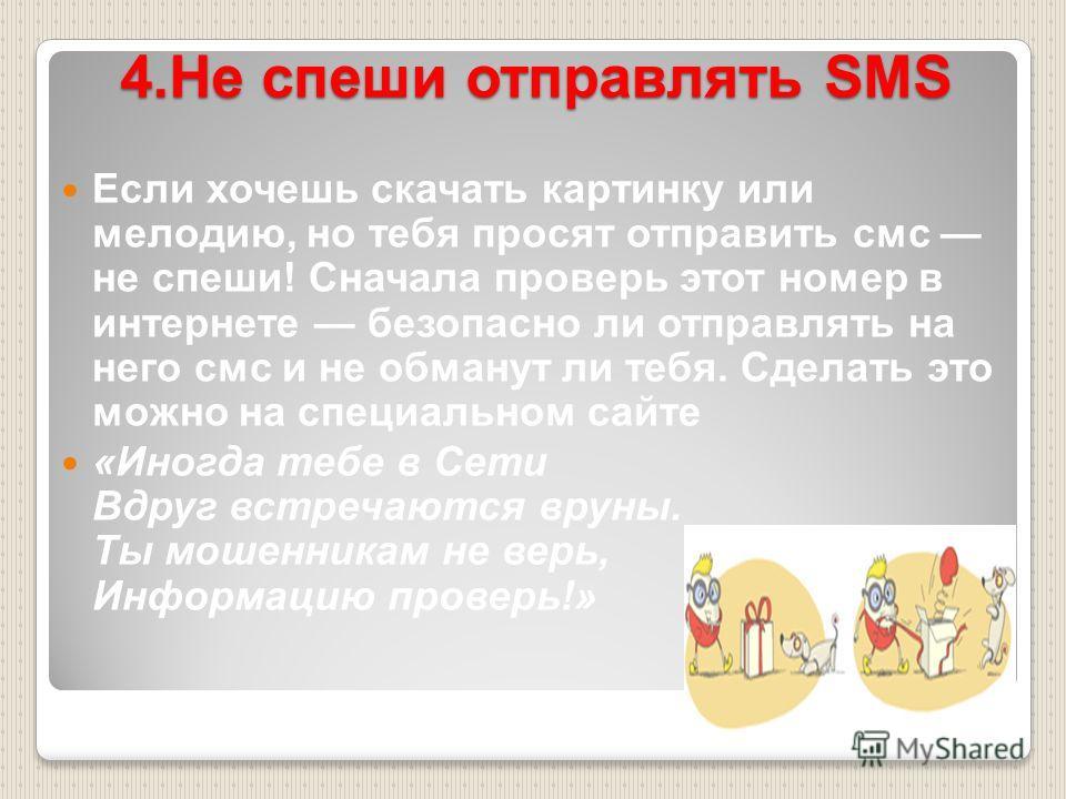 4.Не спеши отправлять SMS Если хочешь скачать картинку или мелодию, но тебя просят отправить смс не спеши! Сначала проверь этот номер в интернете безопасно ли отправлять на него смс и не обманут ли тебя. Сделать это можно на специальном сайте «Иногда