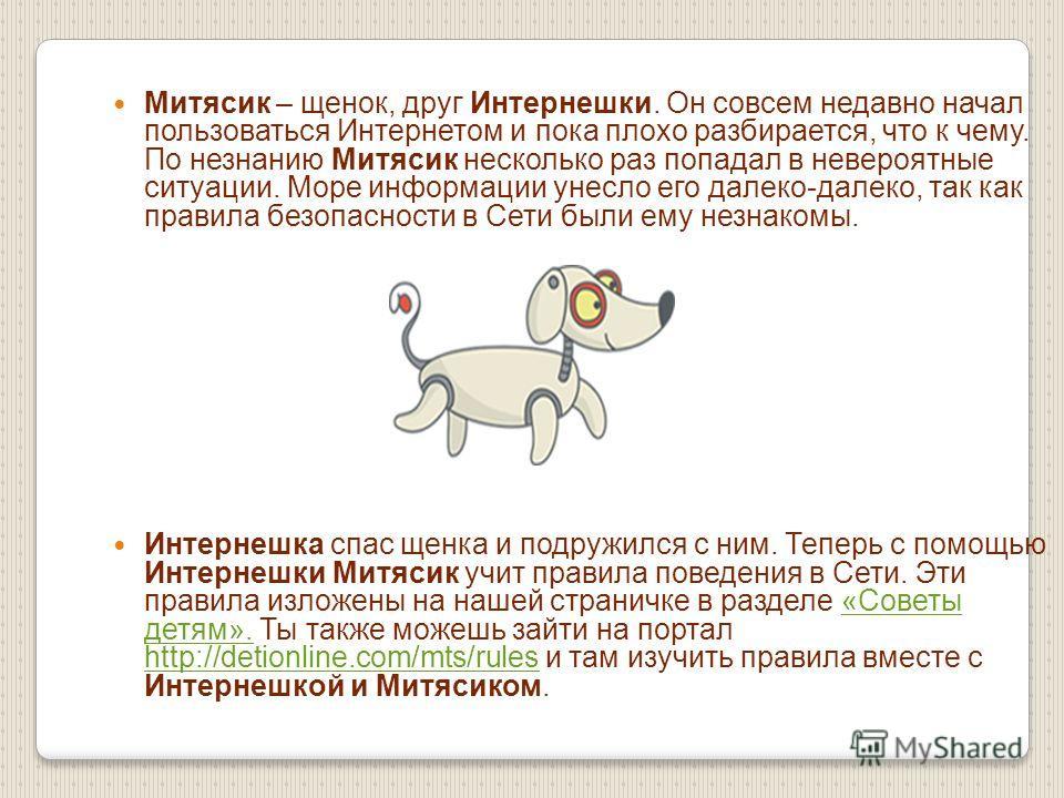 Митясик – щенок, друг Интернешки. Он совсем недавно начал пользоваться Интернетом и пока плохо разбирается, что к чему. По незнанию Митясик несколько раз попадал в невероятные ситуации. Море информации унесло его далеко-далеко, так как правила безопа