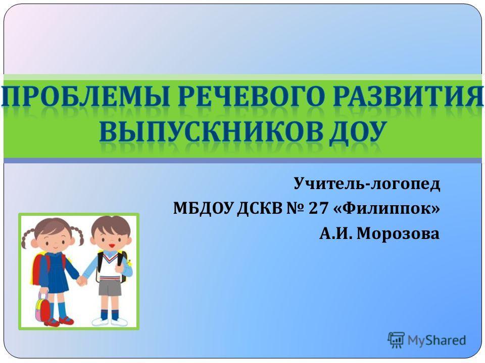 Учитель - логопед МБДОУ ДСКВ 27 « Филиппок » А. И. Морозова