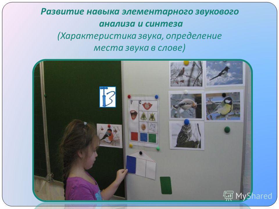 Развитие навыка элементарного звукового анализа и синтеза ( Характеристика звука, определение места звука в слове )