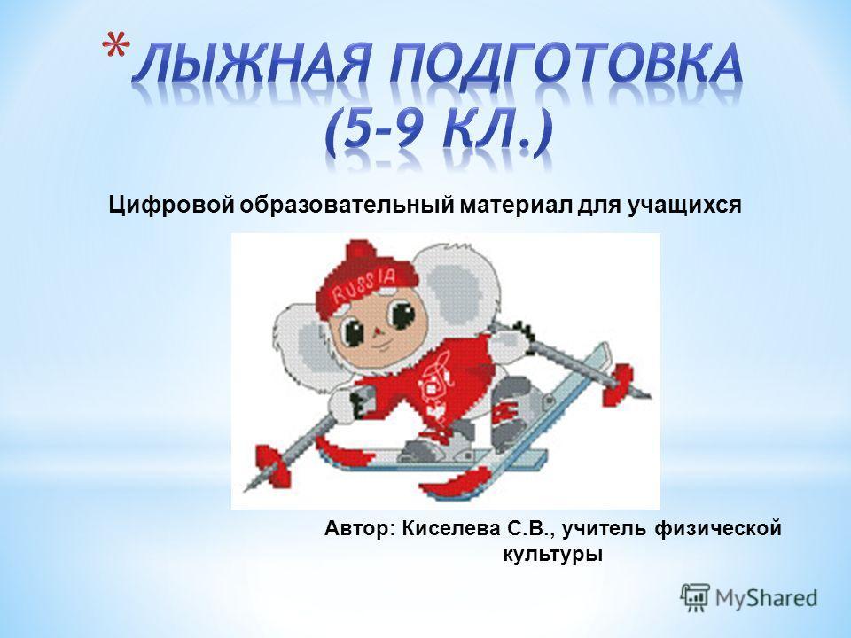 Автор: Киселева С.В., учитель физической культуры Цифровой образовательный материал для учащихся