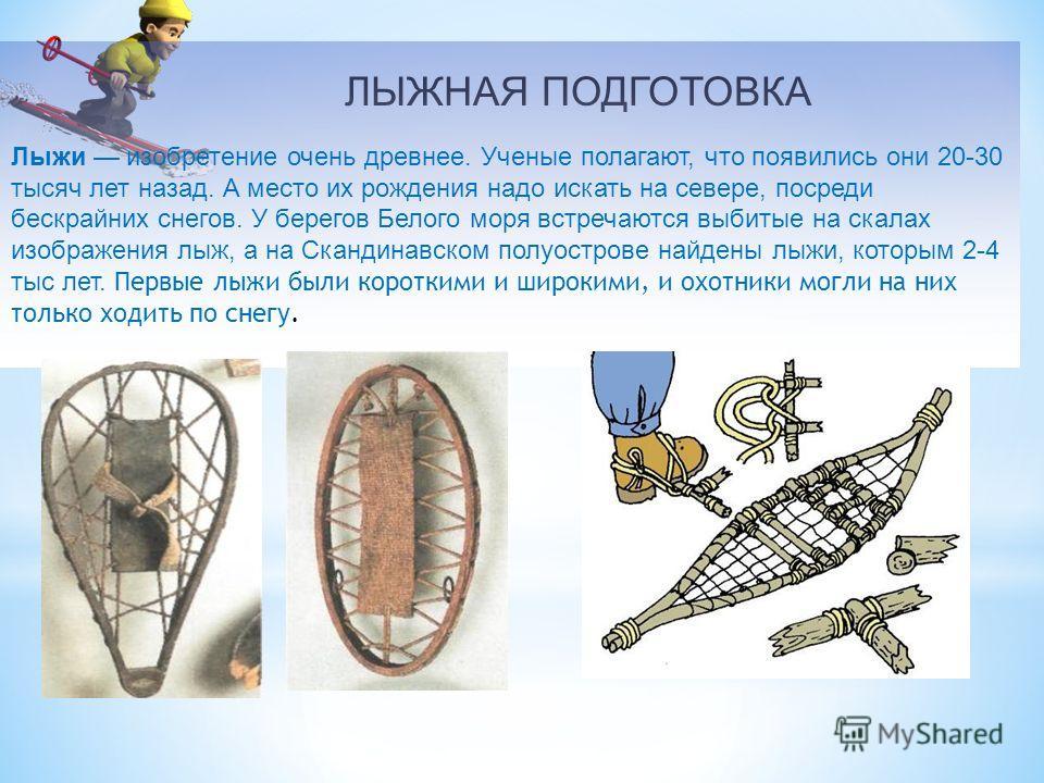 ЛЫЖНАЯ ПОДГОТОВКА Лыжи изобретение очень древнее. Ученые полагают, что появились они 20-30 тысяч лет назад. А место их рождения надо искать на севере, посреди бескрайних снегов. У берегов Белого моря встречаются выбитые на скалах изображения лыж, а н