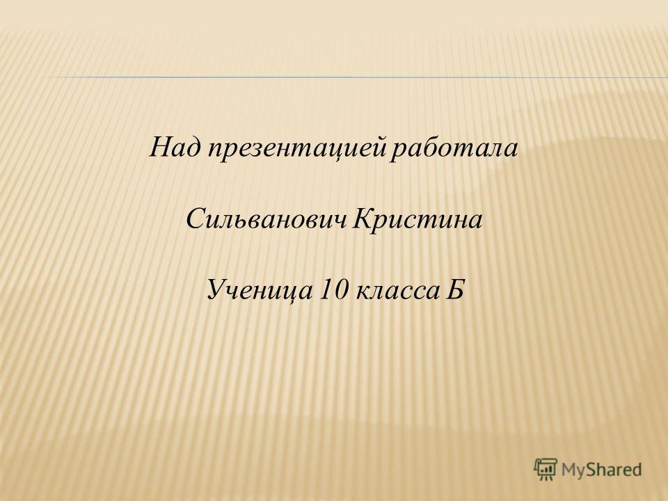 Над презентацией работала Сильванович Кристина Ученица 10 класса Б