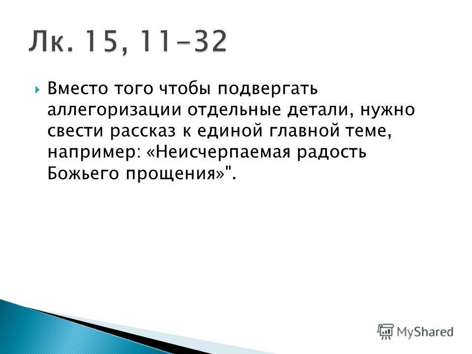 Вместо того чтобы подвергать аллегоризации отдельные детали, нужно свести рассказ к единой главной теме, например: «Неисчерпаемая радость Божьего прощения».
