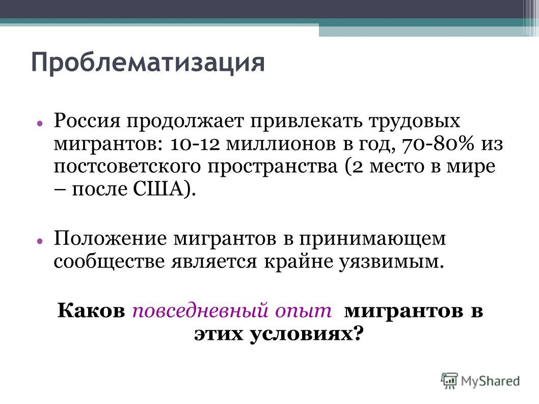 Проблематизация Россия продолжает привлекать трудовых мигрантов: 10-12 миллионов в год, 70-80% из постсоветского пространства (2 место в мире – после США). Положение мигрантов в принимающем сообществе является крайне уязвимым. Каков повседневный опыт