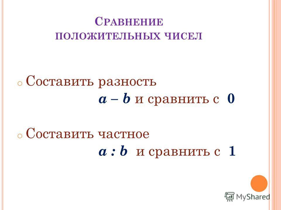 C РАВНЕНИЕ ПОЛОЖИТЕЛЬНЫХ ЧИСЕЛ o Составить разность a – b и сравнить с 0 o Составить частное a : b и сравнить с 1