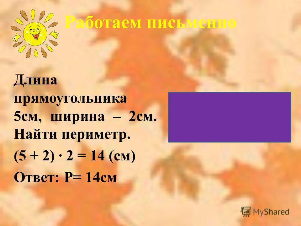 Длина прямоугольника 5см, ширина – 2см. Найти периметр. (5 + 2) · 2 = 14 (см) Ответ: Р= 14см Работаем письменно