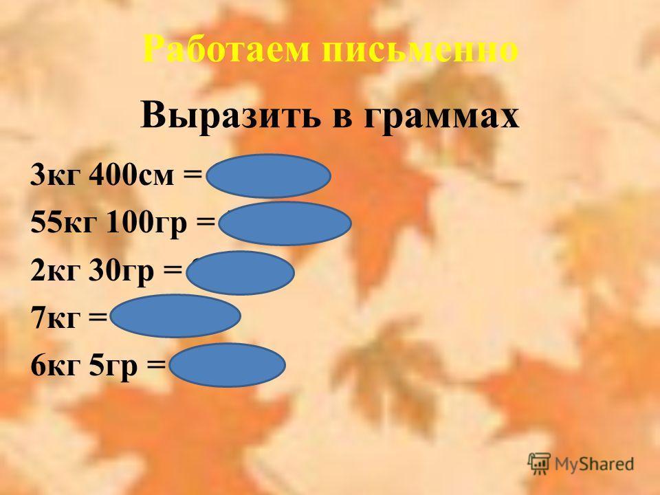 Выразить в граммах 3кг 400см = 3400гр 55кг 100гр = 55100гр 2кг 30гр = 2030гр 7кг = 7000гр 6кг 5гр = 6005гр