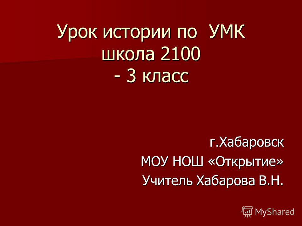 Урок истории по УМК школа 2100 - 3 класс г.Хабаровск МОУ НОШ «Открытие» Учитель Хабарова В.Н.