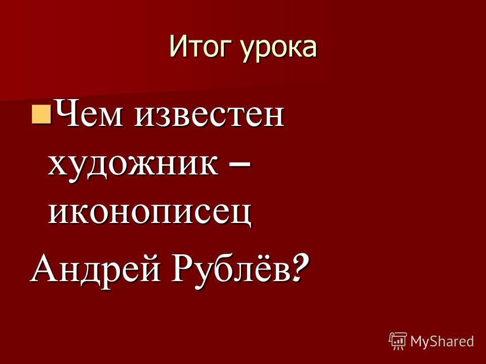 Итог урока Чем известен художник – иконописец Чем известен художник – иконописец Андрей Рублёв ?