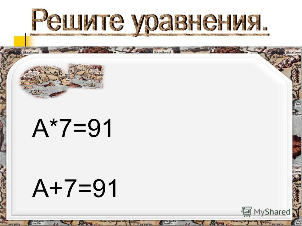 А*7=91 А+7=91