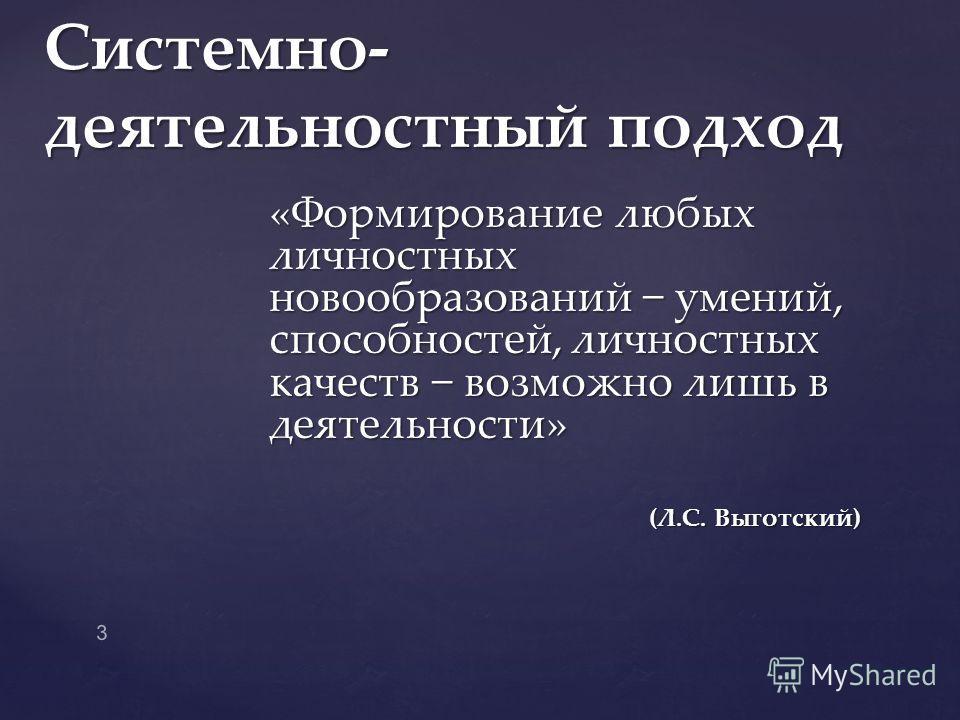 «Формирование любых личностных новообразований умений, способностей, личностных качеств возможно лишь в деятельности» (Л.С. Выготский) (Л.С. Выготский) Системно- деятельностный подход 3