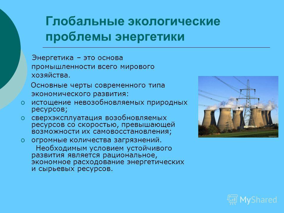 Глобальные экологические проблемы энергетики Энергетика – это основа промышленности всего мирового хозяйства. Основные черты современного типа экономического развития: oистощение невозобновляемых природных ресурсов; oсверхэксплуатация возобновляемых