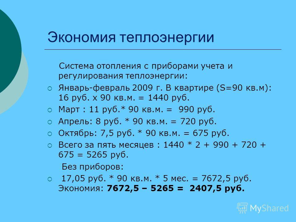 Экономия теплоэнергии Система отопления с приборами учета и регулирования теплоэнергии: Январь-февраль 2009 г. В квартире (S=90 кв.м): 16 руб. х 90 кв.м. = 1440 руб. Март : 11 руб.* 90 кв.м. = 990 руб. Апрель: 8 руб. * 90 кв.м. = 720 руб. Октябрь: 7,