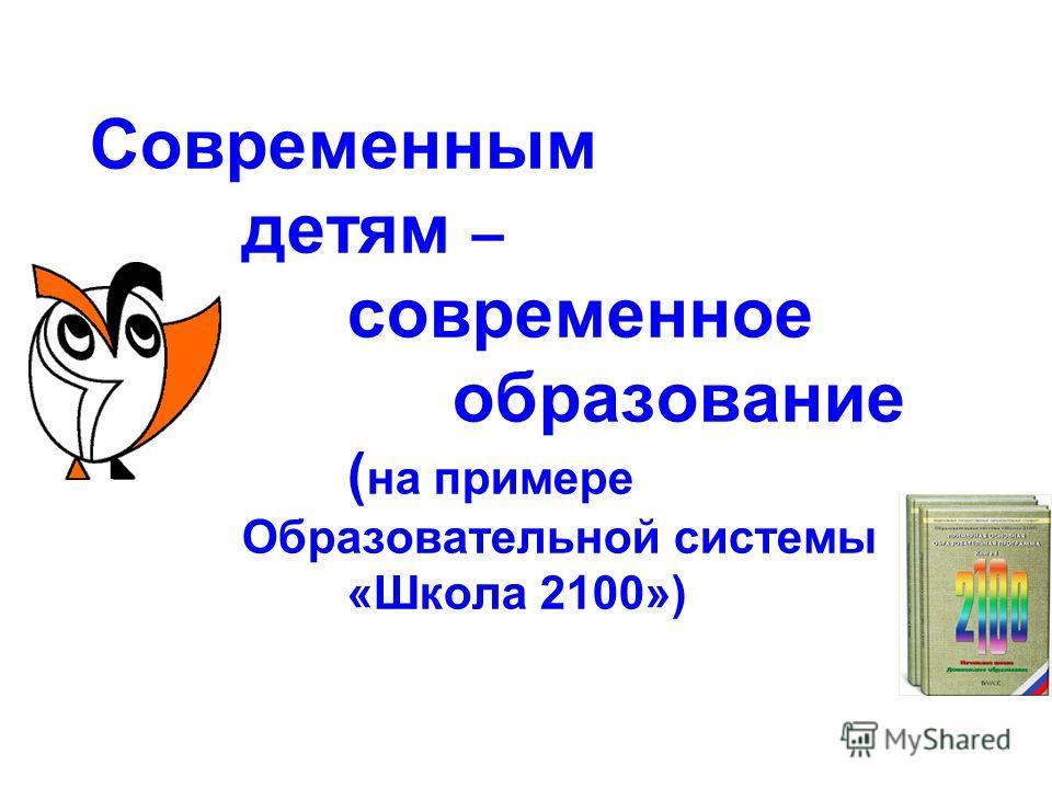 Современным детям – современное образование ( на примере Образовательной системы «Школа 2100»)