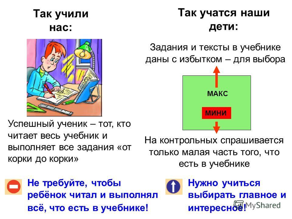 Так учили нас: Так учатся наши дети: Не требуйте, чтобы ребёнок читал и выполнял всё, что есть в учебнике! Нужно учиться выбирать главное и интересное! Успешный ученик – тот, кто читает весь учебник и выполняет все задания «от корки до корки» Задания