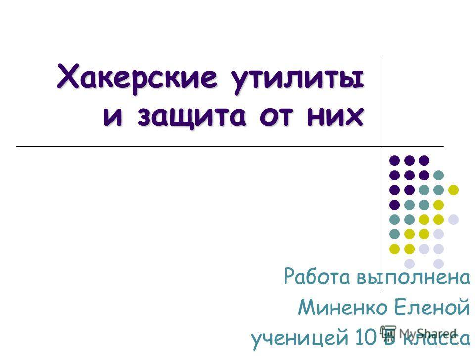 Хакерские утилиты и защита от них Работа выполнена Миненко Еленой ученицей 10 Б класса