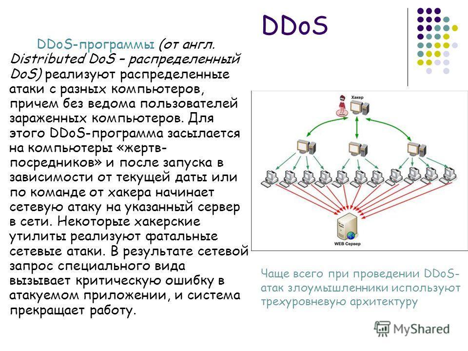 DDoS DDoS-программы (от англ. Distributed DoS – распределенный DoS) реализуют распределенные атаки с разных компьютеров, причем без ведома пользователей зараженных компьютеров. Для этого DDoS-программа засылается на компьютеры «жертв- посредников» и