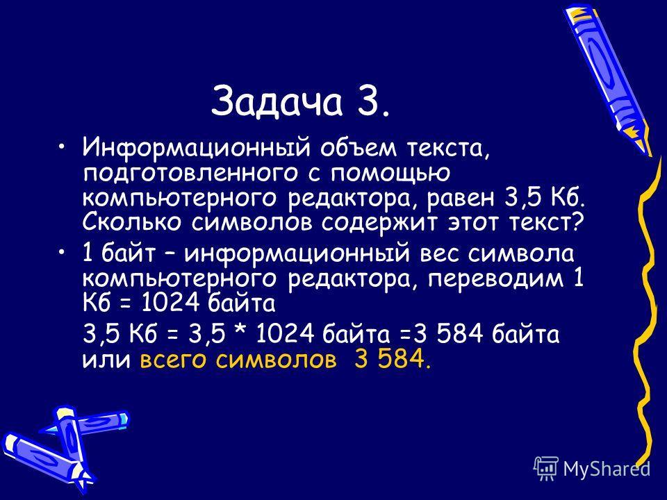Задача 3. Информационный объем текста, подготовленного с помощью компьютерного редактора, равен 3,5 Кб. Сколько символов содержит этот текст? 1 байт – информационный вес символа компьютерного редактора, переводим 1 Кб = 1024 байта 3,5 Кб = 3,5 * 1024