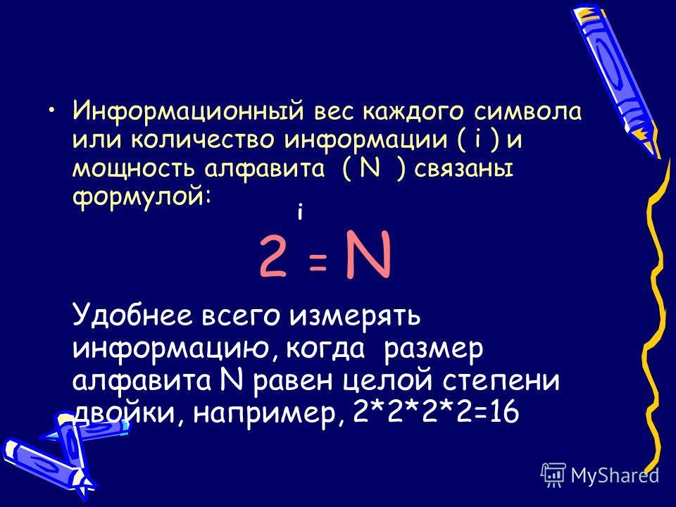 Информационный вес каждого символа или количество информации ( i ) и мощность алфавита ( N ) связаны формулой: 2 = N Удобнее всего измерять информацию, когда размер алфавита N равен целой степени двойки, например, 2*2*2*2=16 i