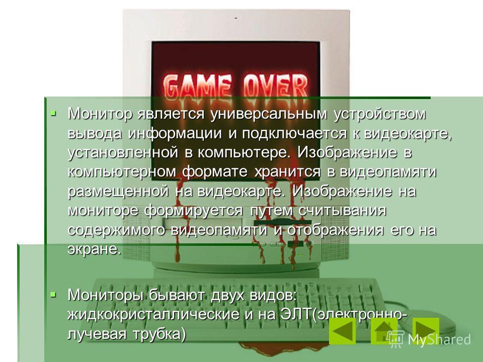 Монитор является универсальным устройством вывода информации и подключается к видеокарте, установленной в компьютере. Изображение в компьютерном формате хранится в видеопамяти размещенной на видеокарте. Изображение на мониторе формируется путем считы