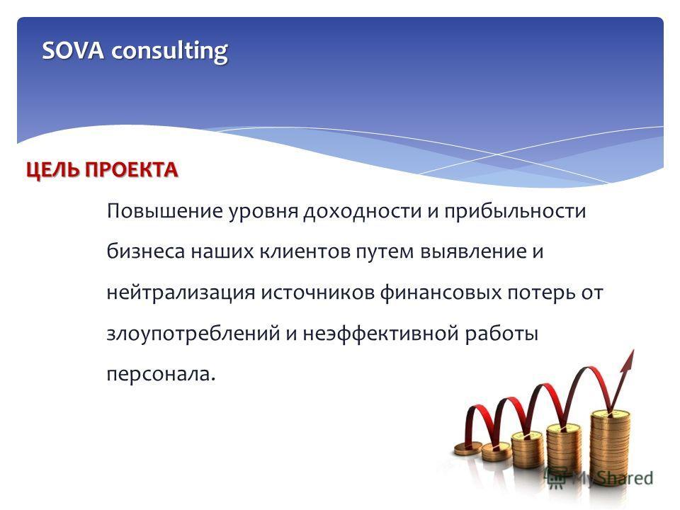 ЦЕЛЬ ПРОЕКТА Повышение уровня доходности и прибыльности бизнеса наших клиентов путем выявление и нейтрализация источников финансовых потерь от злоупотреблений и неэффективной работы персонала. SOVA consulting