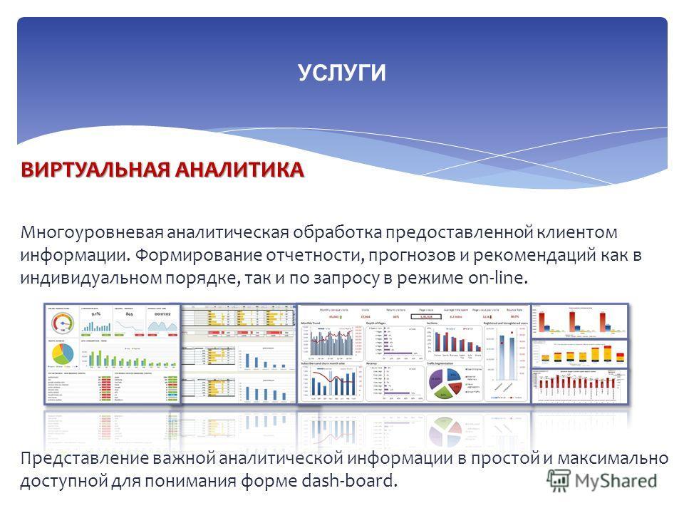 ВИРТУАЛЬНАЯ АНАЛИТИКА Многоуровневая аналитическая обработка предоставленной клиентом информации. Формирование отчетности, прогнозов и рекомендаций как в индивидуальном порядке, так и по запросу в режиме on-line. Представление важной аналитической ин