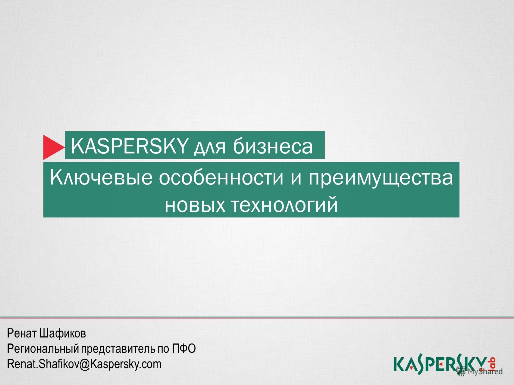 KASPERSKY для бизнеса Ключевые особенности и преимущества новых технологий Ренат Шафиков Региональный представитель по ПФО Renat.Shafikov@Kaspersky.com