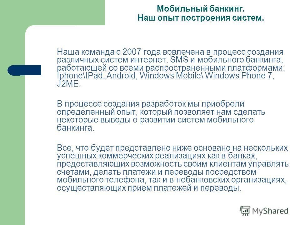 Мобильный банкинг. Наш опыт построения систем. Наша команда с 2007 года вовлечена в процесс создания различных систем интернет, SMS и мобильного банкинга, работающей со всеми распространенными платформами: Iphone\IPad, Android, Windows Mobile\ Window