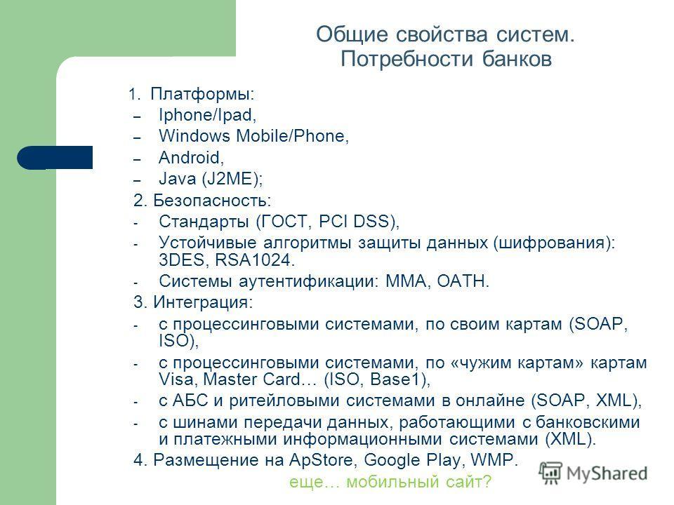 Общие свойства систем. Потребности банков 1. Платформы: – Iphone/Ipad, – Windows Mobile/Phone, – Android, – Java (J2ME); 2. Безопасность: - Стандарты (ГОСТ, PCI DSS), - Устойчивые алгоритмы защиты данных (шифрования): 3DES, RSA1024. - Системы аутенти