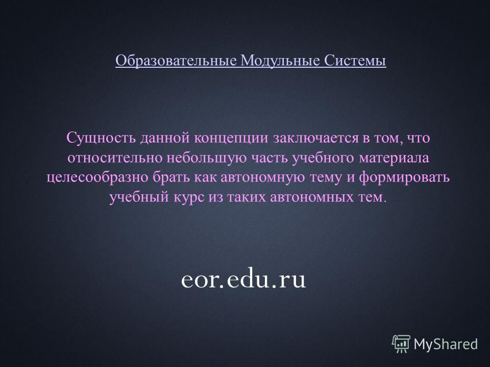 Образовательные Модульные Системы Сущность данной концепции заключается в том, что относительно небольшую часть учебного материала целесообразно брать как автономную тему и формировать учебный курс из таких автономных тем. eor.edu.ru