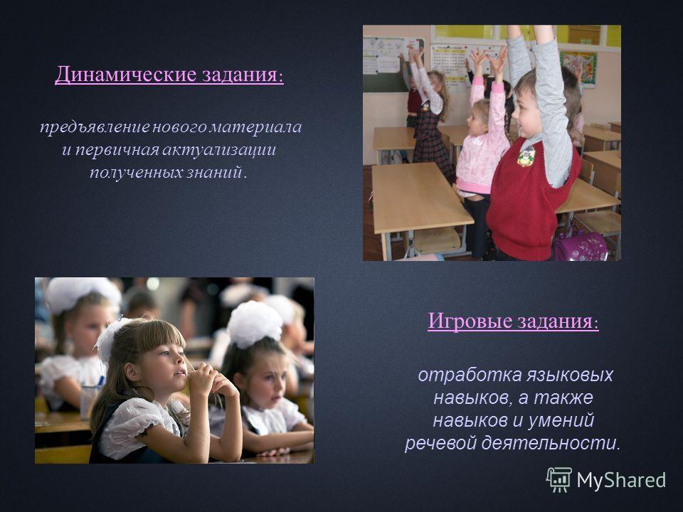 Динамические задания : предъявление нового материала и первичная актуализации полученных знаний. Игровые задания : отработка языковых навыков, а также навыков и умений речевой деятельности.