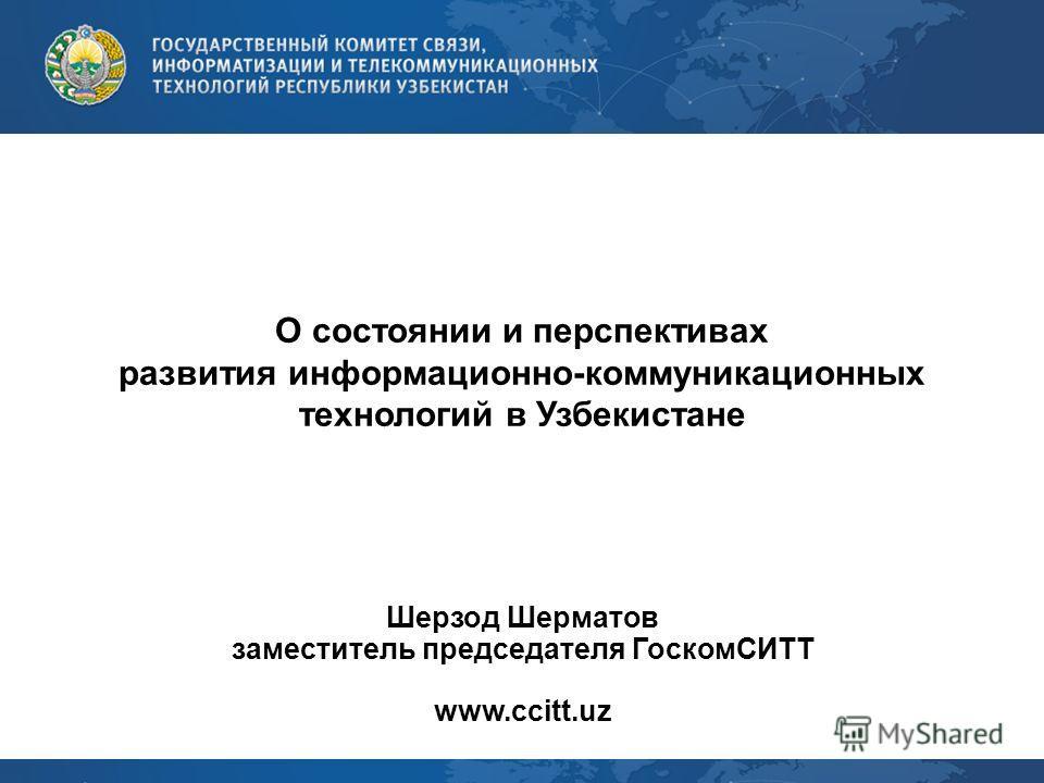 О состоянии и перспективах развития информационно-коммуникационных технологий в Узбекистане Шерзод Шерматов заместитель председателя ГоскомСИТТ www.ccitt.uz