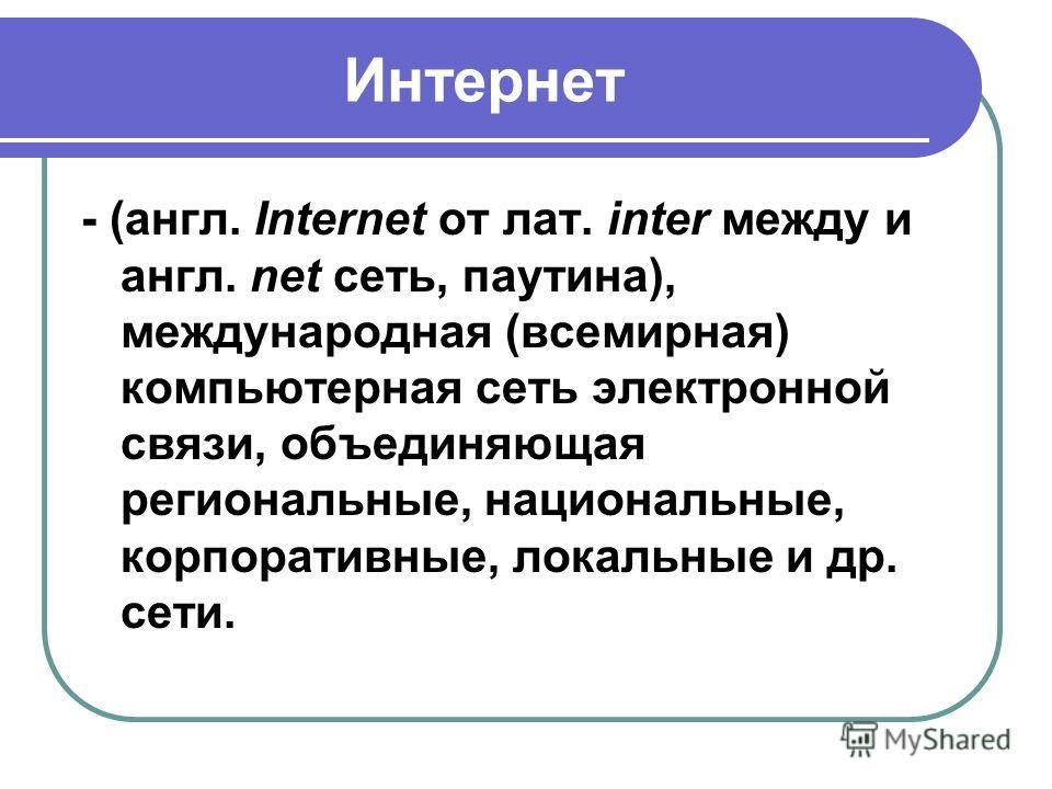 Интернет - (англ. Internet от лат. inter между и англ. net сеть, паутина), международная (всемирная) компьютерная сеть электронной связи, объединяющая региональные, национальные, корпоративные, локальные и др. сети.