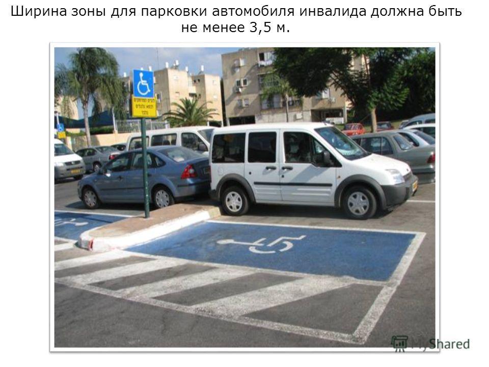 Ширина зоны для парковки автомобиля инвалида должна быть не менее 3,5 м.