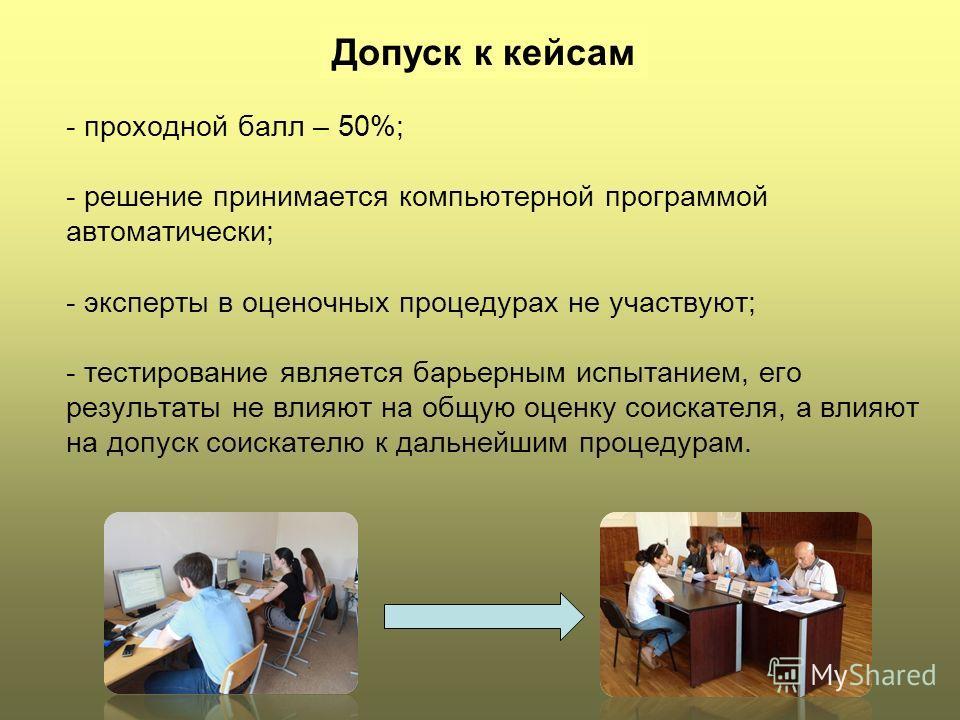 Допуск к кейсам - проходной балл – 50%; - решение принимается компьютерной программой автоматически; - эксперты в оценочных процедурах не участвуют; - тестирование является барьерным испытанием, его результаты не влияют на общую оценку соискателя, а