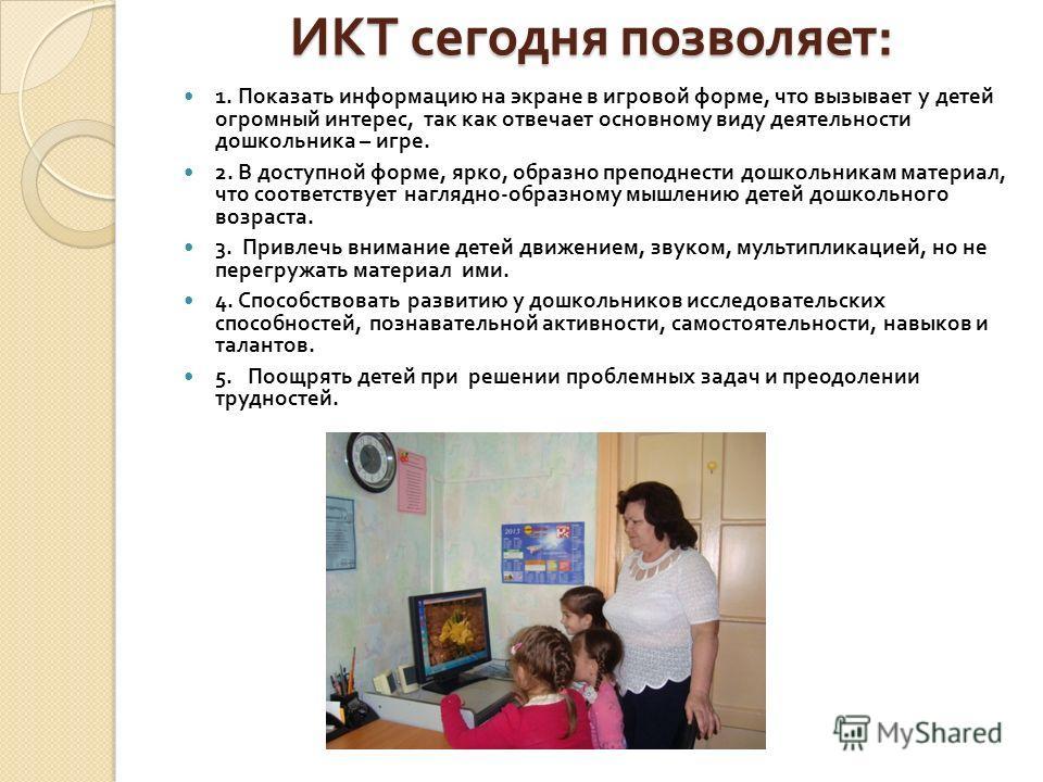 ИКТ сегодня позволяет : 1. Показать информацию на экране в игровой форме, что вызывает у детей огромный интерес, так как отвечает основному виду деятельности дошкольника – игре. 2. В доступной форме, ярко, образно преподнести дошкольникам материал, ч