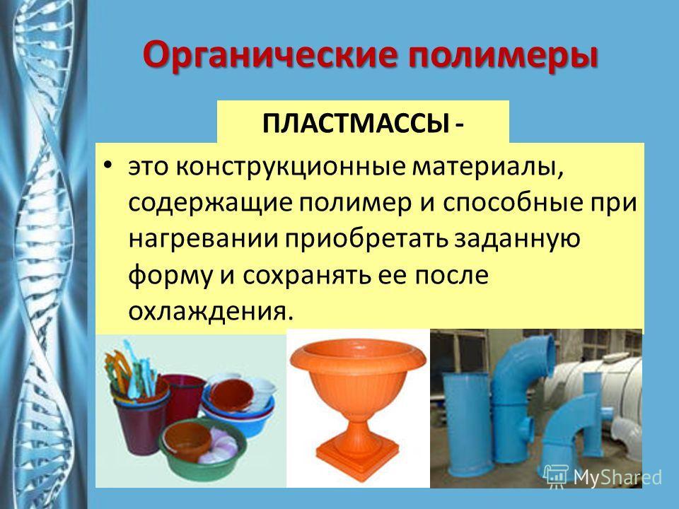 Органические полимеры это конструкционные материалы, содержащие полимер и способные при нагревании приобретать заданную форму и сохранять ее после охлаждения. ПЛАСТМАССЫ -