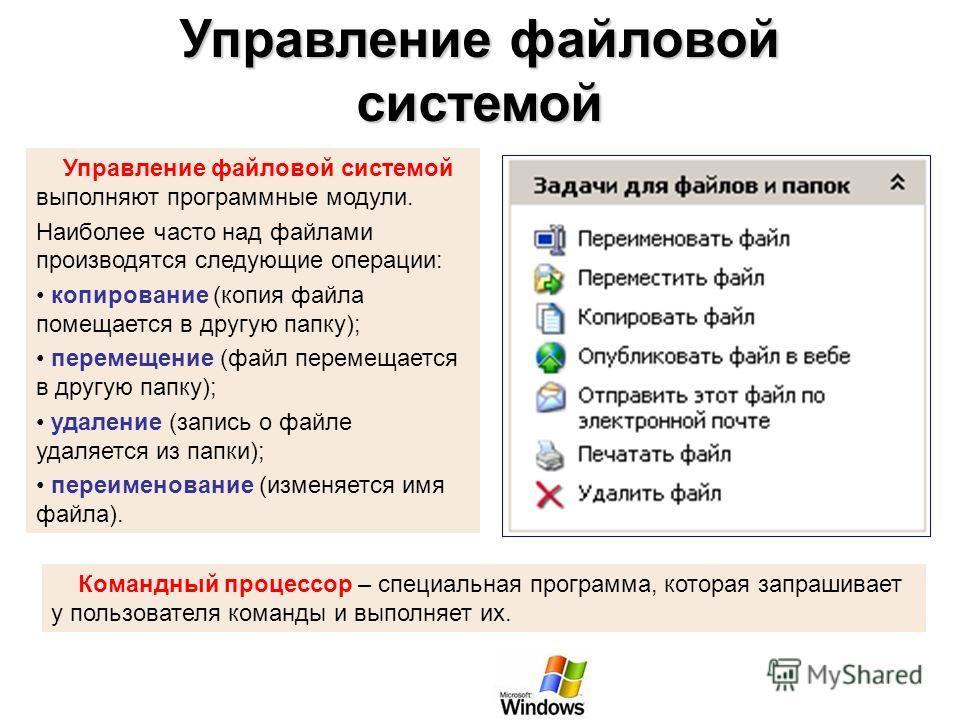 Управление файловой системой Управление файловой системой выполняют программные модули. Наиболее часто над файлами производятся следующие операции: копирование (копия файла помещается в другую папку); перемещение (файл перемещается в другую папку); у