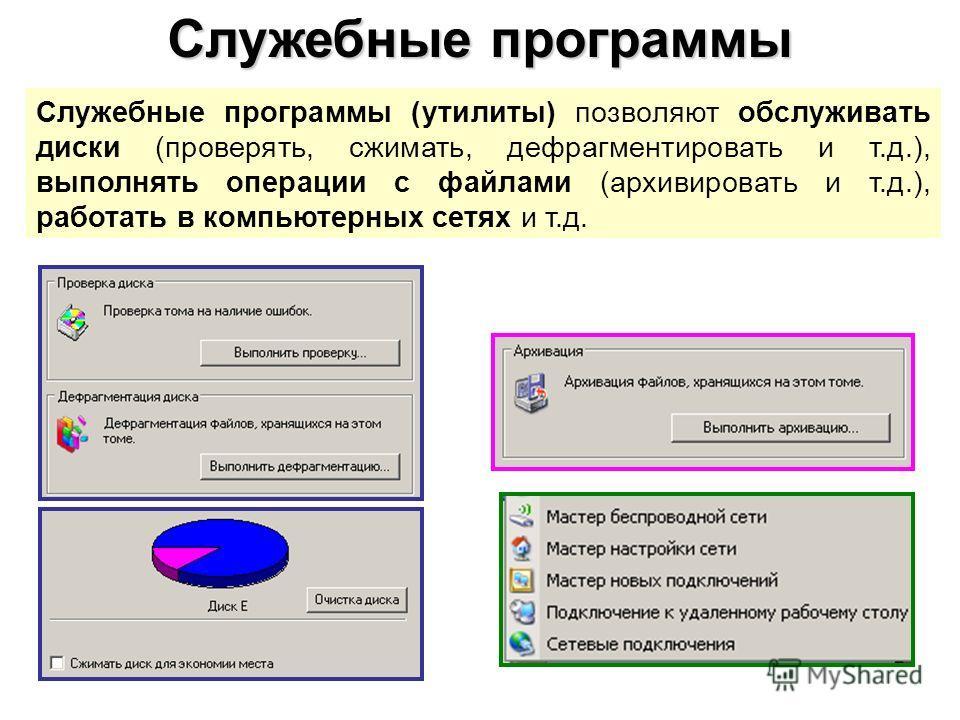 Служебные программы Служебные программы (утилиты) позволяют обслуживать диски (проверять, сжимать, дефрагментировать и т.д.), выполнять операции с файлами (архивировать и т.д.), работать в компьютерных сетях и т.д.