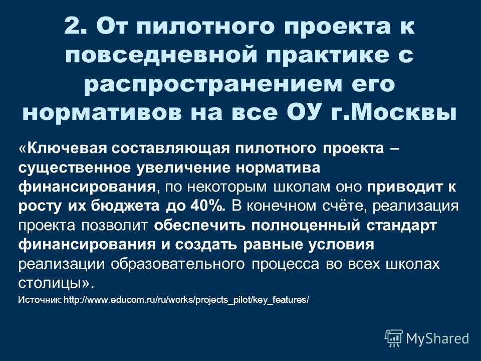 2. От пилотного проекта к повседневной практике с распространением его нормативов на все ОУ г.Москвы «Ключевая составляющая пилотного проекта – существенное увеличение норматива финансирования, по некоторым школам оно приводит к росту их бюджета до 4