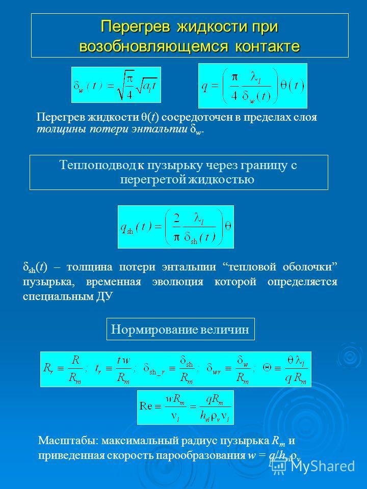 Перегрев жидкости при возобновляющемся контакте Теплоподвод к пузырьку через границу с перегретой жидкостью δ sh (t) – толщина потери энтальпии тепловой оболочки пузырька, временная эволюция которой определяется специальным ДУ Масштабы: максимальный
