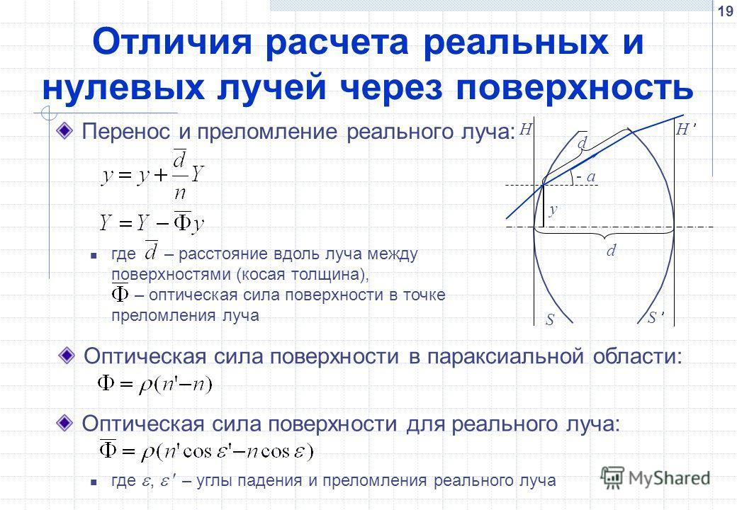 19 Отличия расчета реальных и нулевых лучей через поверхность Перенос и преломление реального луча: Оптическая сила поверхности для реального луча: где, – углы падения и преломления реального луча a- d d y H H S S где – расстояние вдоль луча между по