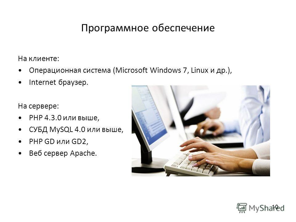 Программное обеспечение На клиенте: Операционная система (Microsoft Windows 7, Linux и др.), Internet браузер. На сервере: PHP 4.3.0 или выше, СУБД MySQL 4.0 или выше, PHP GD или GD2, Веб сервер Apache. 10