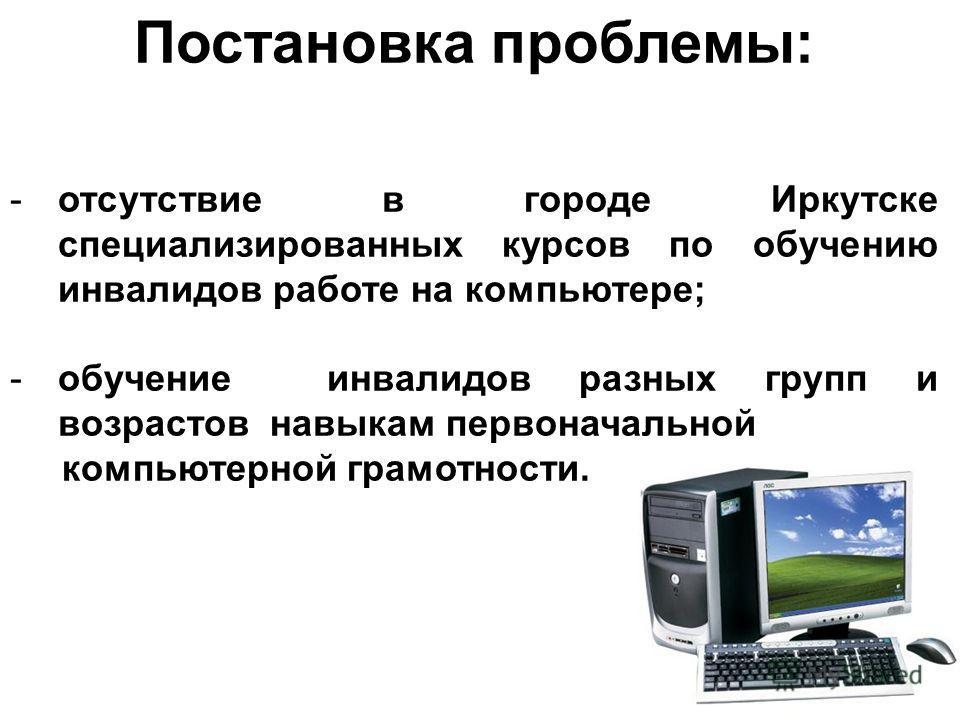 Постановка проблемы: -отсутствие в городе Иркутске специализированных курсов по обучению инвалидов работе на компьютере; -обучение инвалидов разных групп и возрастов навыкам первоначальной компьютерной грамотности.