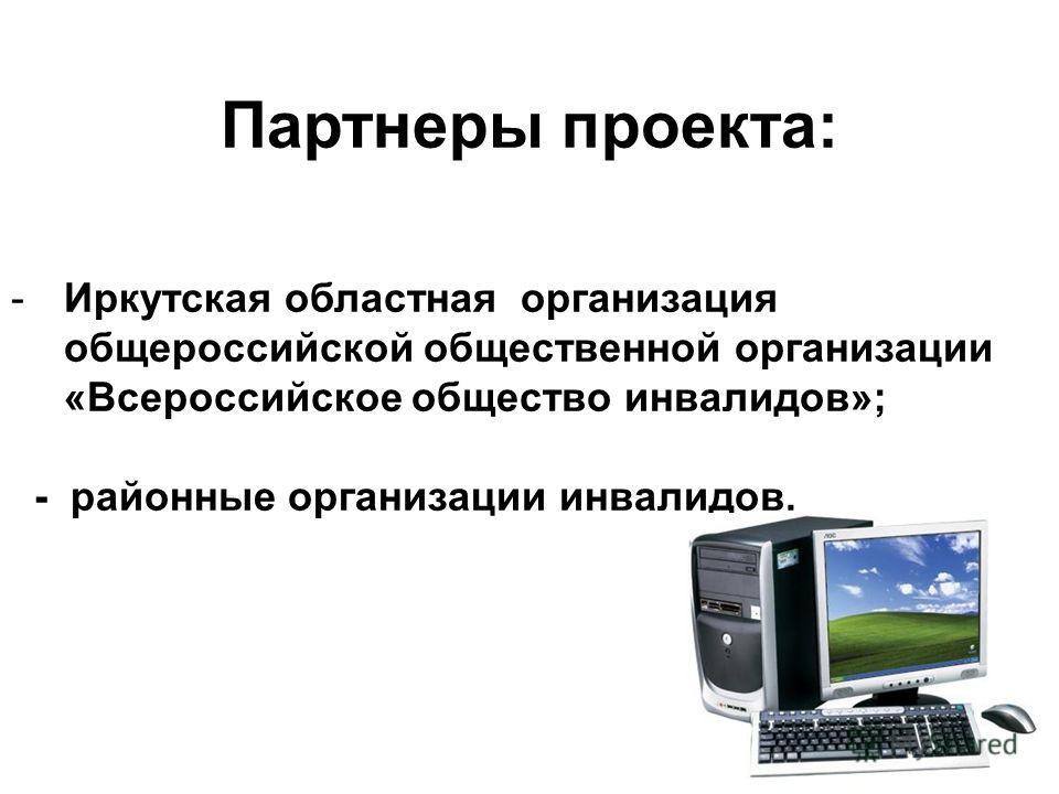 Партнеры проекта: -Иркутская областная организация общероссийской общественной организации «Всероссийское общество инвалидов»; - районные организации инвалидов.