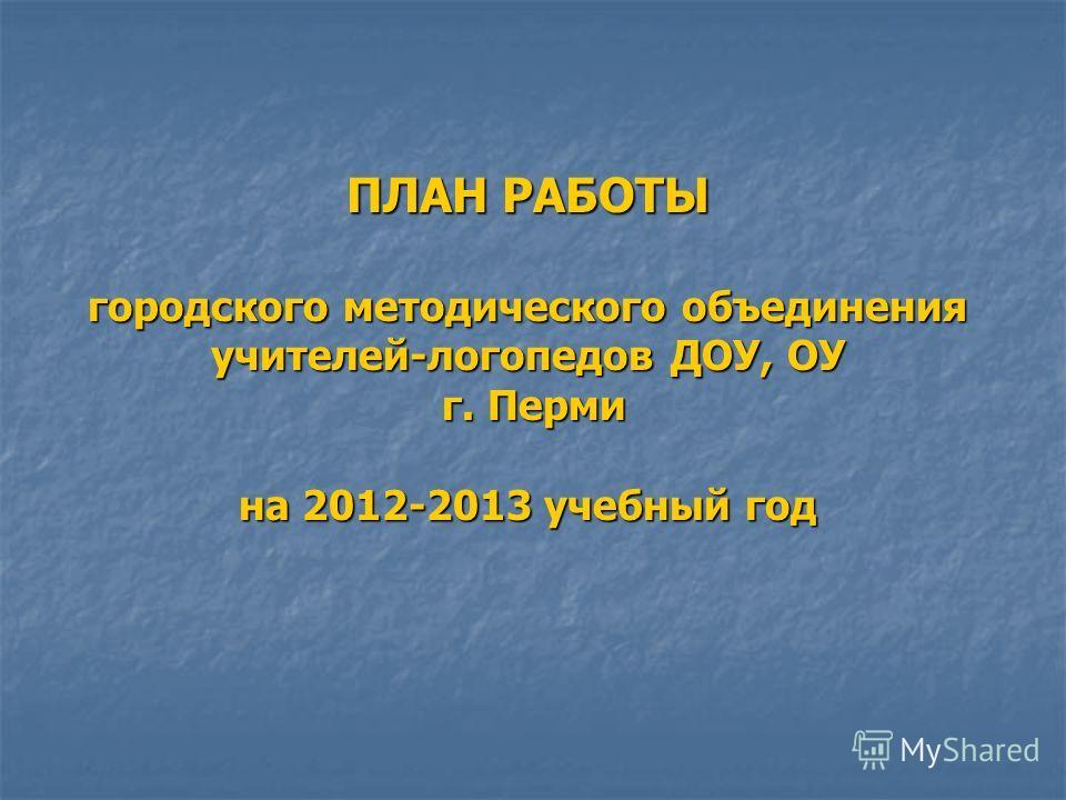 ПЛАН РАБОТЫ городского методического объединения учителей-логопедов ДОУ, ОУ г. Перми на 2012-2013 учебный год